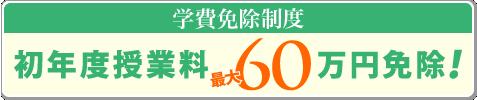 学費免除制度 授業料最大60万円免除!