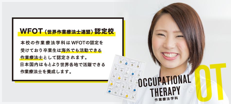 本校の作業療法学科はWFOTの認定を受けており、卒業生は海外でも活動できる作業療法士として認定されます。日本国内はもとより、世界各地で活躍できる作業療法士を養成します。